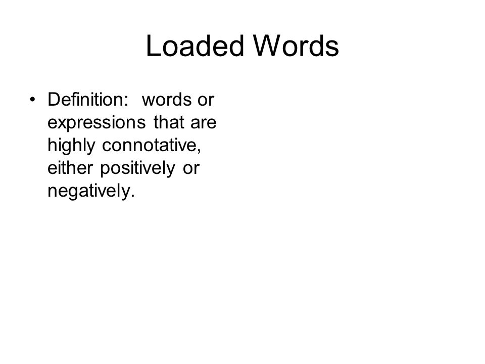 Loaded Words Definition: words or expressions that are highly connotative, either positively or negatively.