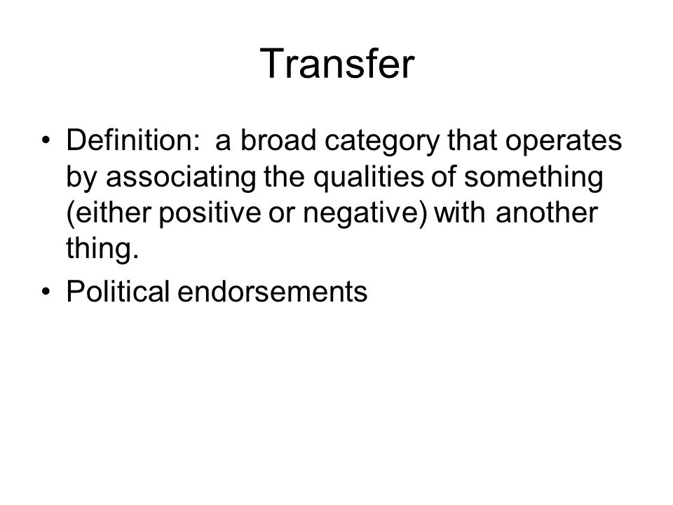 Transfer Definition: a broad category that operates by associating the qualities of something (either positive or negative) with another thing.