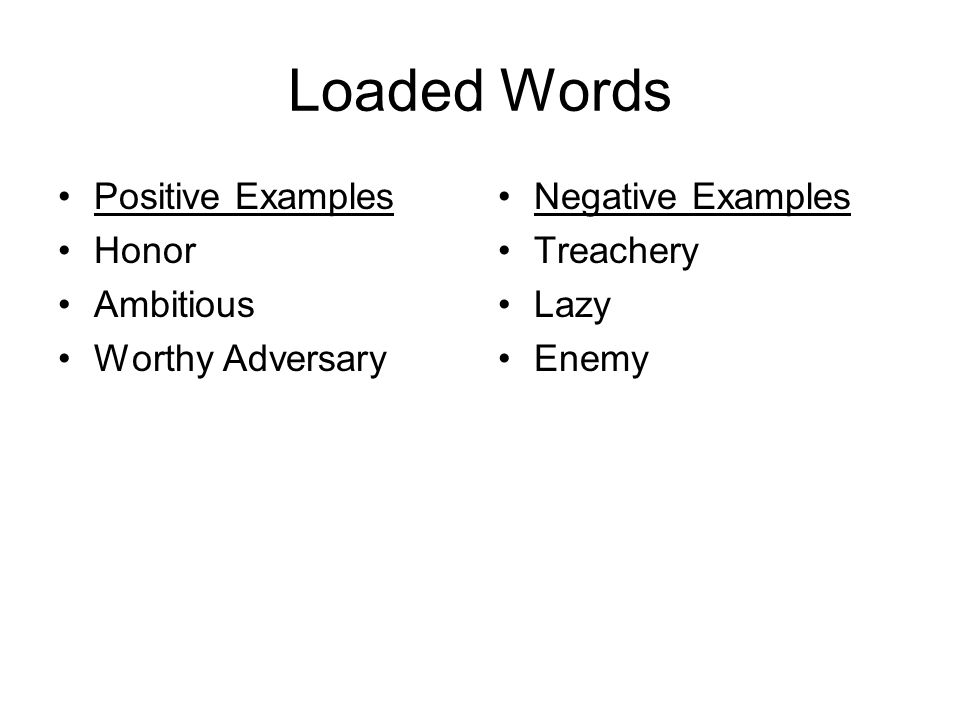 Loaded Words Positive Examples Honor Ambitious Worthy Adversary Negative Examples Treachery Lazy Enemy