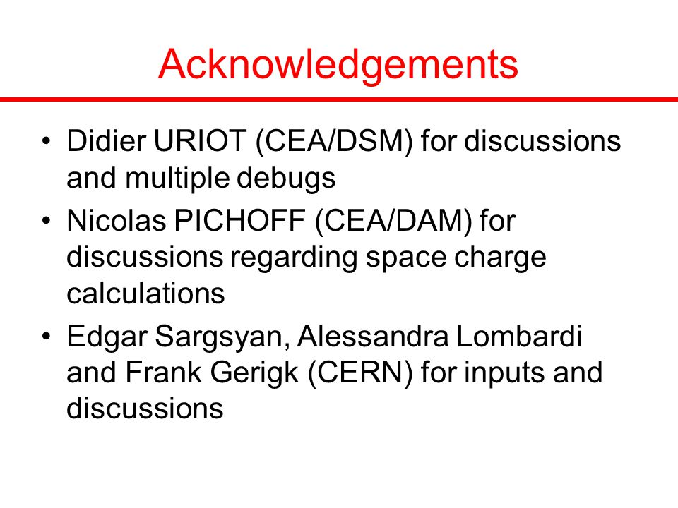 Acknowledgements Didier URIOT (CEA/DSM) for discussions and multiple debugs Nicolas PICHOFF (CEA/DAM) for discussions regarding space charge calculations Edgar Sargsyan, Alessandra Lombardi and Frank Gerigk (CERN) for inputs and discussions