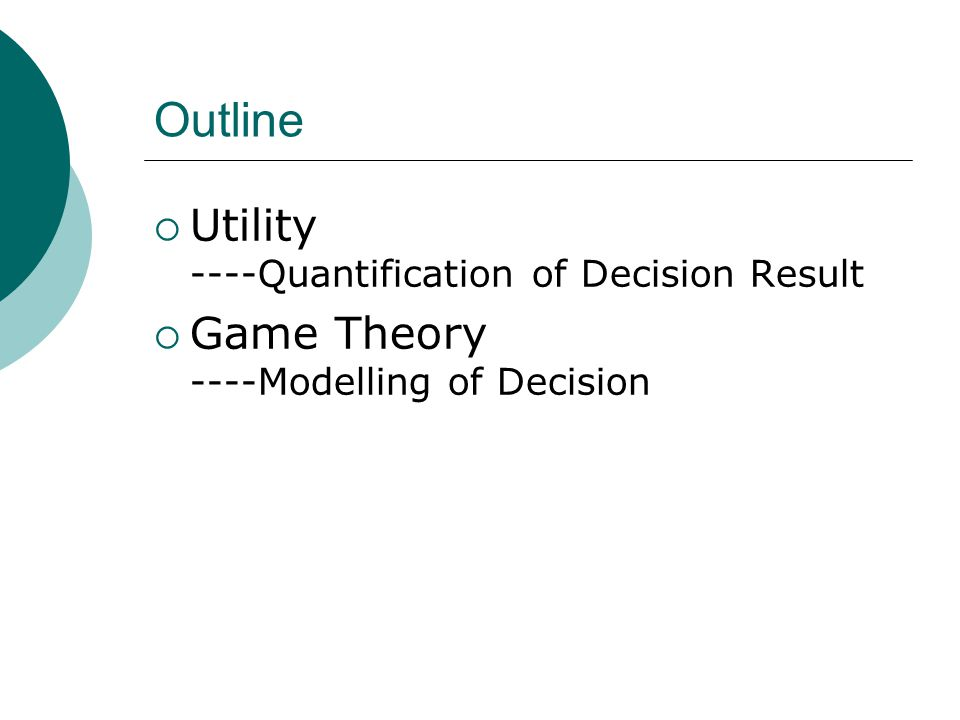 Outline  Utility ----Quantification of Decision Result  Game Theory ----Modelling of Decision