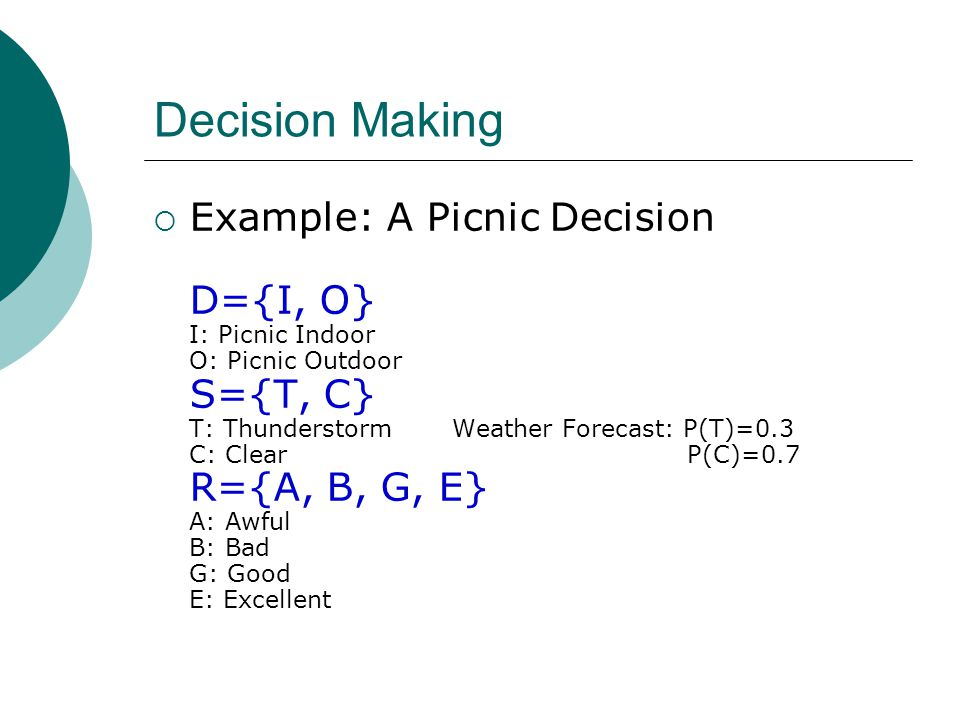Decision Making  Example: A Picnic Decision D={I, O} I: Picnic Indoor O: Picnic Outdoor S={T, C} T: Thunderstorm Weather Forecast: P(T)=0.3 C: Clear P(C)=0.7 R={A, B, G, E} A: Awful B: Bad G: Good E: Excellent