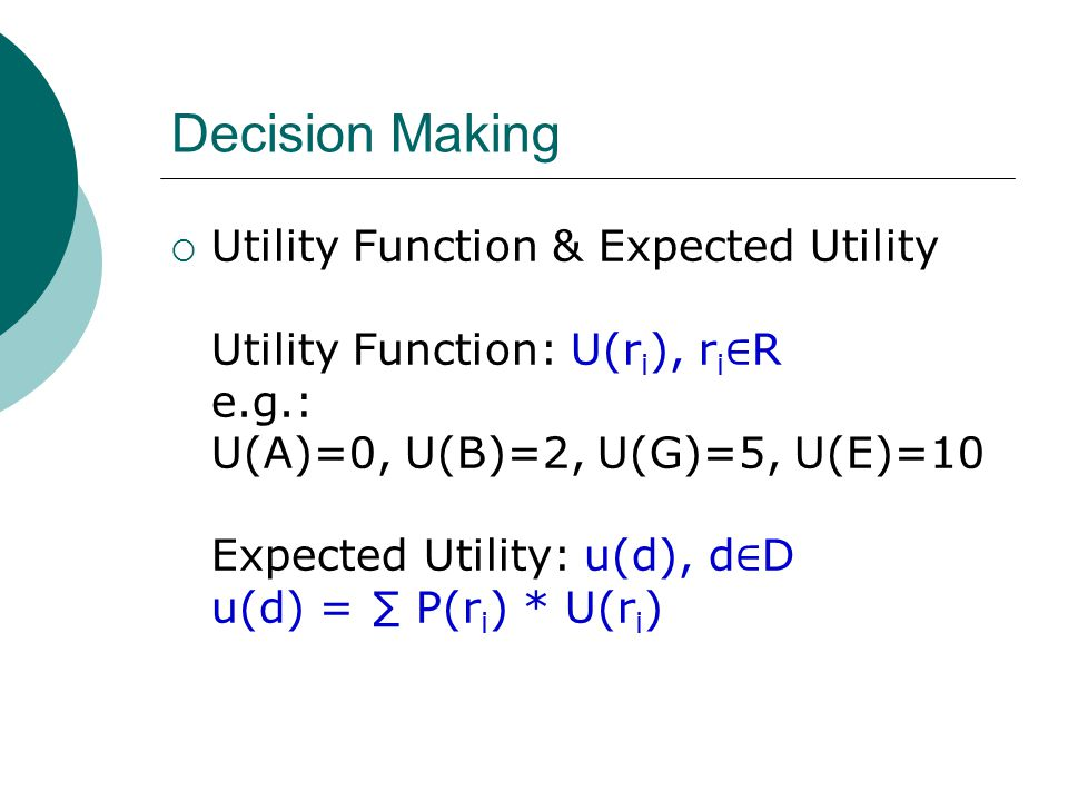 Decision Making  Utility Function & Expected Utility Utility Function: U(r i ), r i ∈ R e.g.: U(A)=0, U(B)=2, U(G)=5, U(E)=10 Expected Utility: u(d), d ∈ D u(d) = ∑ P(r i ) * U(r i )
