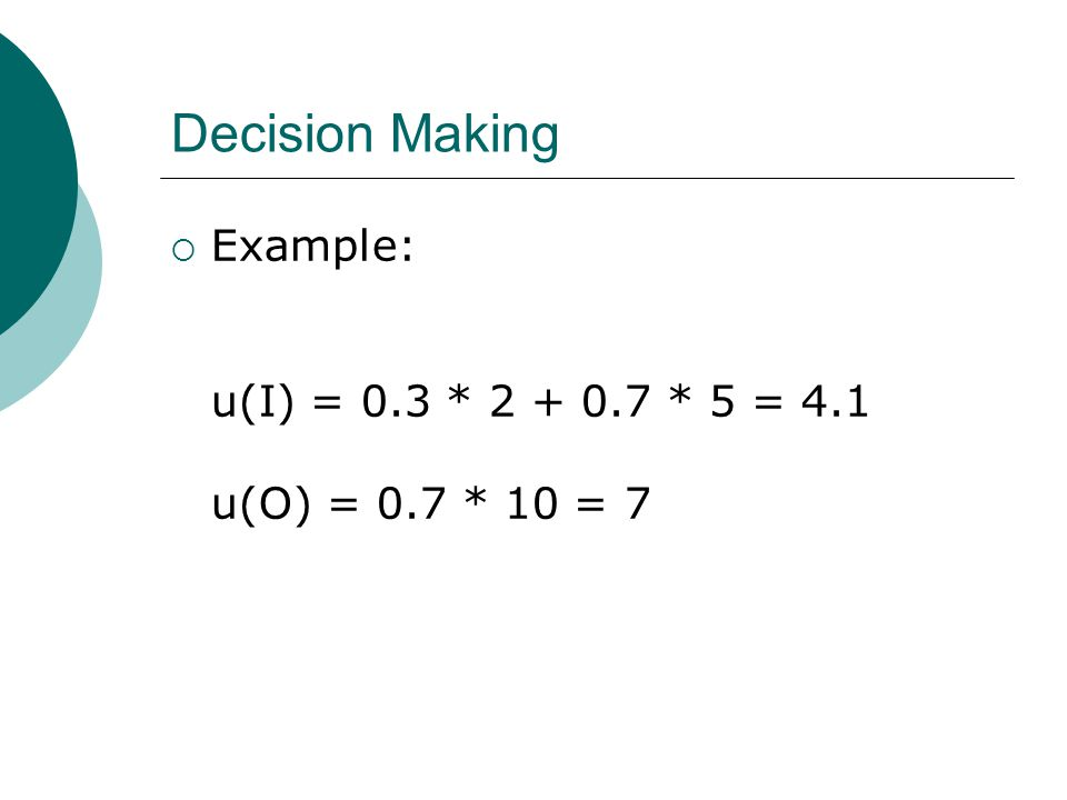 Decision Making  Example: u(I) = 0.3 * 2 + 0.7 * 5 = 4.1 u(O) = 0.7 * 10 = 7