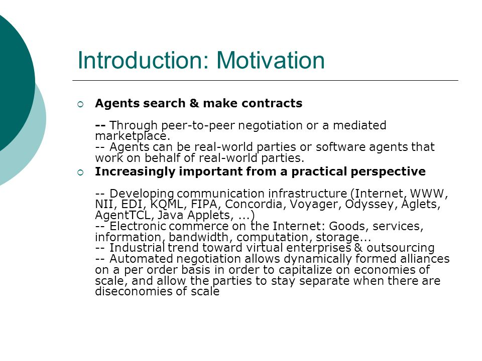 Introduction: Motivation  Agents search & make contracts -- Through peer-to-peer negotiation or a mediated marketplace.