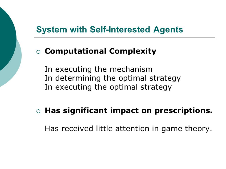 System with Self-Interested Agents  Computational Complexity In executing the mechanism In determining the optimal strategy In executing the optimal strategy  Has significant impact on prescriptions.