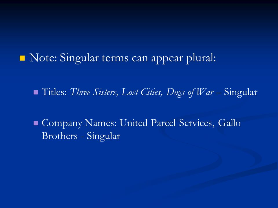 Note: Singular terms can appear plural: Titles: Three Sisters, Lost Cities, Dogs of War – Singular Company Names: United Parcel Services, Gallo Brothers - Singular
