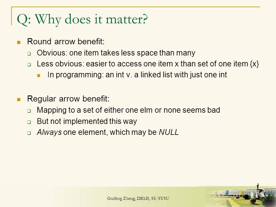 Guifeng Zheng, DBMS, SS/SYSU 26 Q: Why does it matter? Round arrow benefit:  Obvious: one item takes less space than many  Less obvious: easier to a