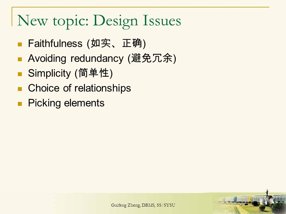 Guifeng Zheng, DBMS, SS/SYSU 31 New topic: Design Issues Faithfulness ( 如实、正确 ) Avoiding redundancy ( 避免冗余 ) Simplicity ( 简单性 ) Choice of relationship