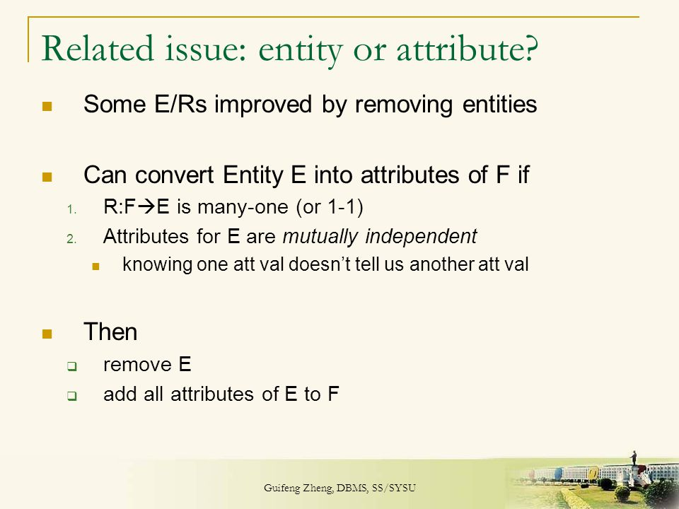 Guifeng Zheng, DBMS, SS/SYSU 37 Related issue: entity or attribute? Some E/Rs improved by removing entities Can convert Entity E into attributes of F