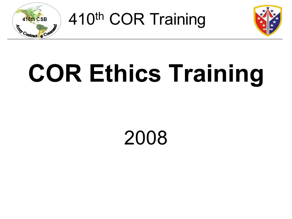 410th CSB COR Ethics Training 2008 410 th COR Training