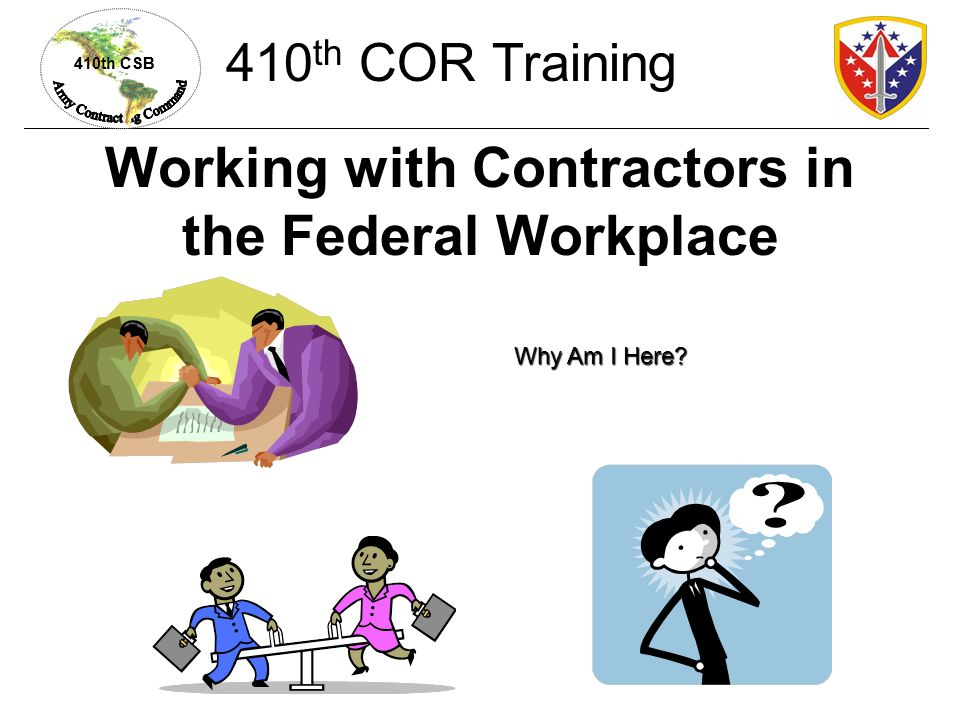 410th CSB Prohibitions Prohibition on personal services contracts (which make contractors appear to be Government employees) Contractor personnel cannot perform Federal functions FAR 37.104 410 th COR Training
