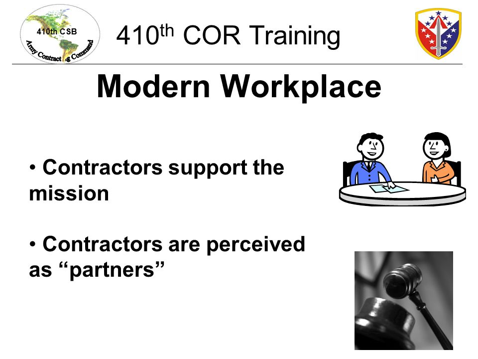 410th CSB Remember Your Charter Monitor contract compliance Do not interfere with Contractor- employee relations Do not tell Contractors to: Hire or fire a particular employee Reassign or discipline an employee Grant or deny leave Change employee duty hours 410 th COR Training
