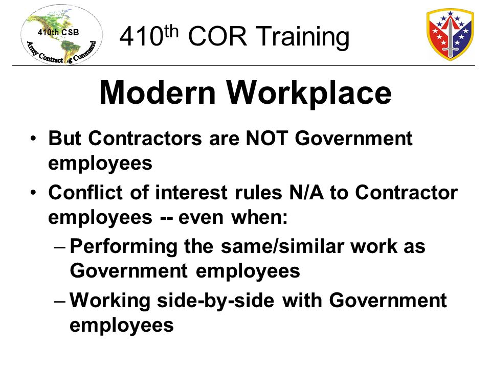 410th CSB Contractor-Employee Relationship Contractor supervisor determines: –Who works what hours –Leave and other time off –Holidays worked No 59 Minute Rule No fitness time Organization Day Picnic.
