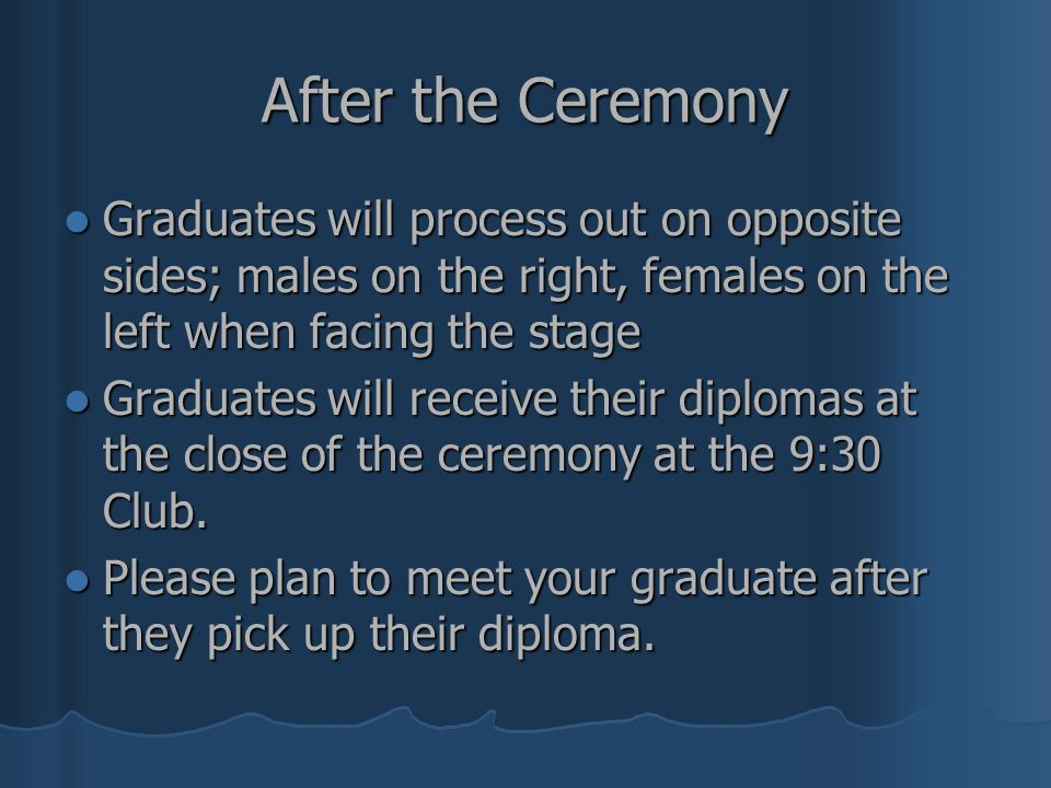 After the Ceremony Graduates will process out on opposite sides; males on the right, females on the left when facing the stage Graduates will process