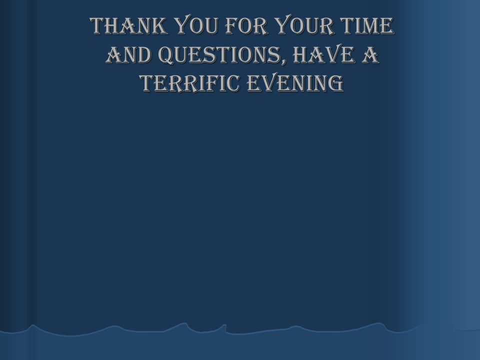 Thank you for your time and questions, have a terrific evening