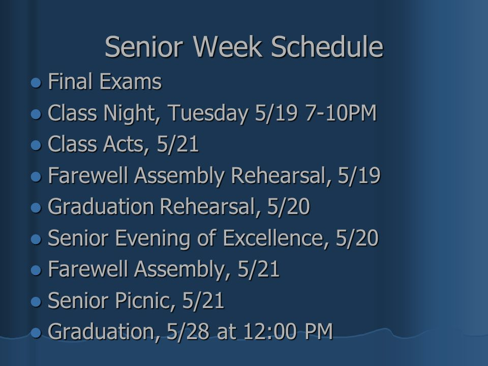 Senior Week Schedule Final Exams Final Exams Class Night, Tuesday 5/19 7-10PM Class Night, Tuesday 5/19 7-10PM Class Acts, 5/21 Class Acts, 5/21 Farew