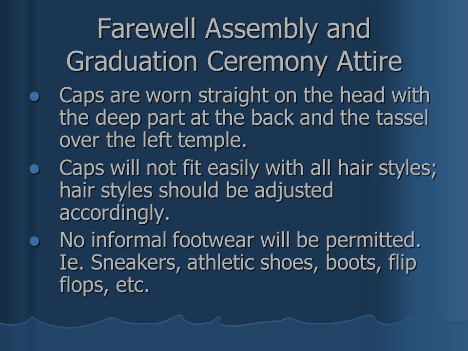 Farewell Assembly and Graduation Ceremony Attire Females should wear an all white or light pastel dress, skirt or dress pants and light colored dress shoes.