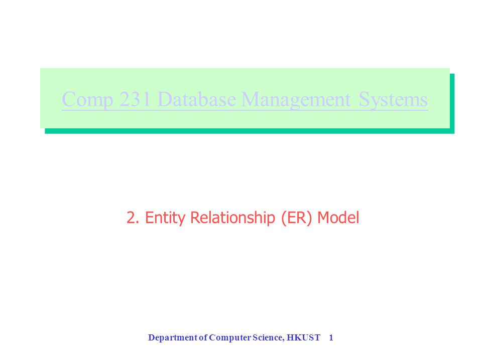 Department of Computer Science, HKUST 1 Comp 231 Database Management Systems Comp 231 Database Management Systems 2.