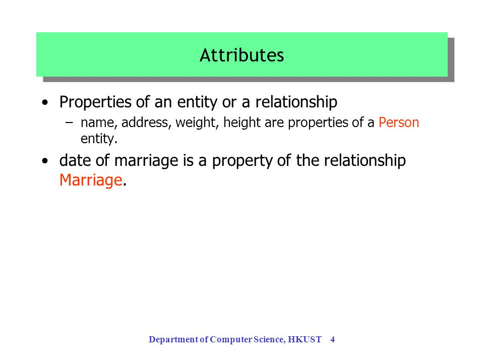 Department of Computer Science, HKUST 4 Attributes Properties of an entity or a relationship –name, address, weight, height are properties of a Person entity.