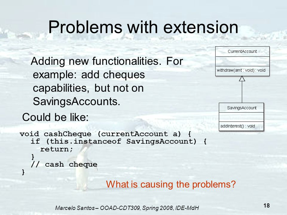 Marcelo Santos – OOAD-CDT309, Spring 2008, IDE-MdH 18 Problems with extension void cashCheque (currentAccount a) { if (this.instanceof SavingsAccount)