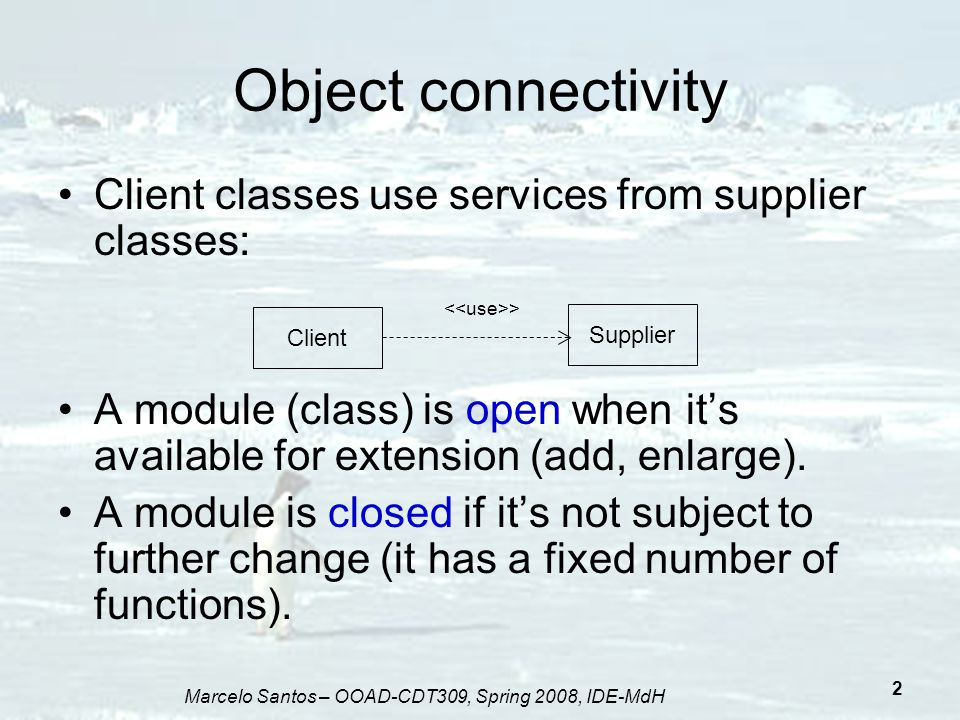 Marcelo Santos – OOAD-CDT309, Spring 2008, IDE-MdH 3 Advantages Closed module: can be used as a stable component in the system, avoiding changes that potentially affect the whole design Open module: make it possible to extend and modify the system in the awake of new capabilities and functionalities, keeping maintenace costs down