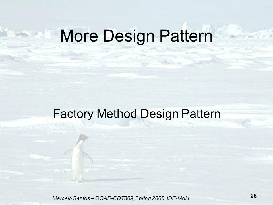 Marcelo Santos – OOAD-CDT309, Spring 2008, IDE-MdH 26 More Design Pattern Factory Method Design Pattern