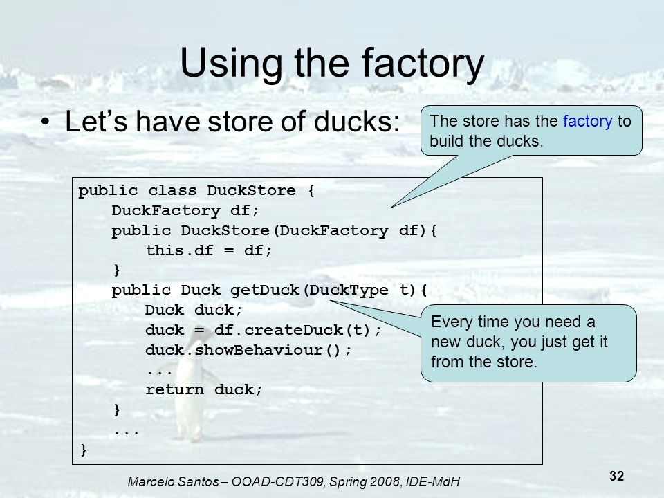 Marcelo Santos – OOAD-CDT309, Spring 2008, IDE-MdH 32 Using the factory Let's have store of ducks: public class DuckStore { DuckFactory df; public Duc