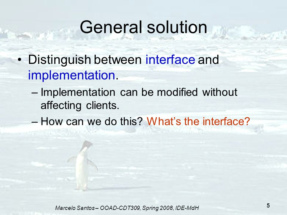 Marcelo Santos – OOAD-CDT309, Spring 2008, IDE-MdH 6 General solution The interface is the public definitions public class Supplier { private int attribute; public void operation() { // implementation of operation } } Operation visible to the client