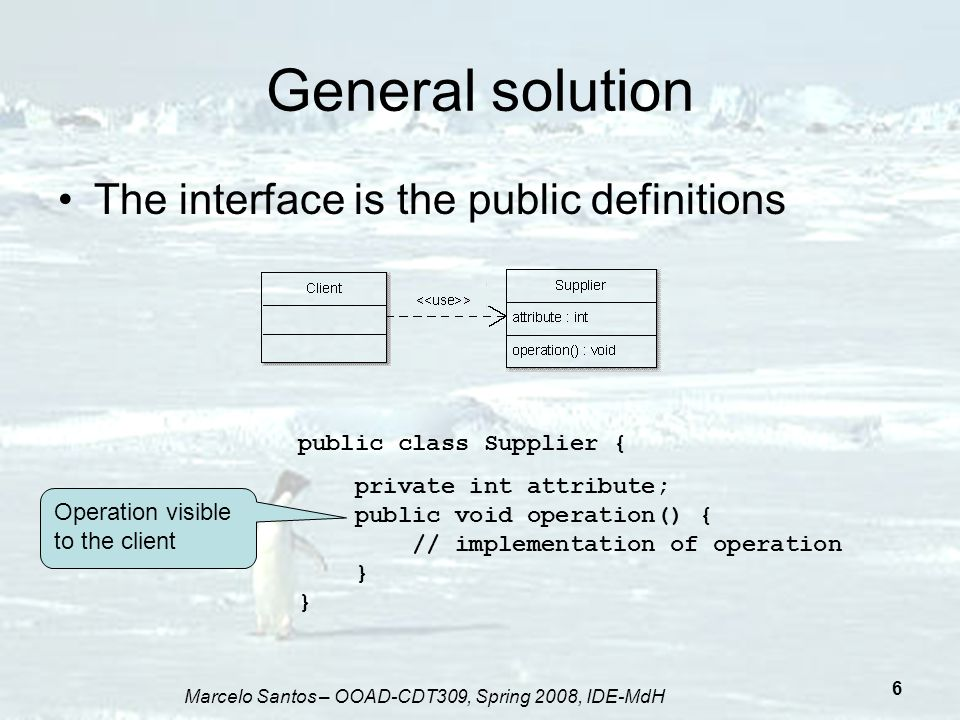 Marcelo Santos – OOAD-CDT309, Spring 2008, IDE-MdH 7 General solution - advantages We can change the implementation of the operation in the supplier without the need to change the client We can add new operations and attributes also without the need to change any the client Is this a good solution?