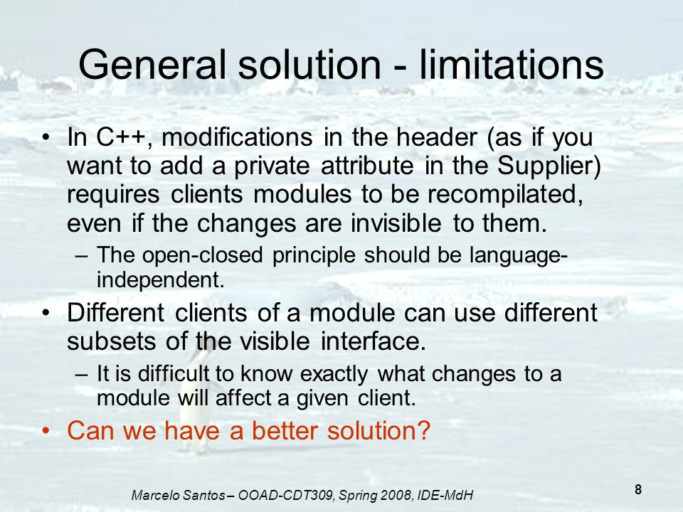 Marcelo Santos – OOAD-CDT309, Spring 2008, IDE-MdH 8 General solution - limitations In C++, modifications in the header (as if you want to add a priva