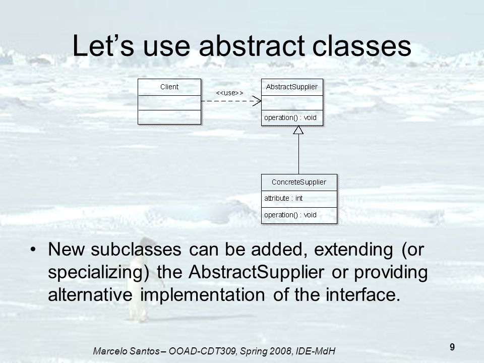 Marcelo Santos – OOAD-CDT309, Spring 2008, IDE-MdH 30 Identifying what varies We want to encapsulate the code the object creation:...