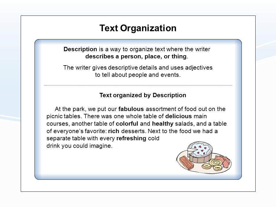 Text Organization Description is a way to organize text where the writer describes a person, place, or thing. The writer gives descriptive details and