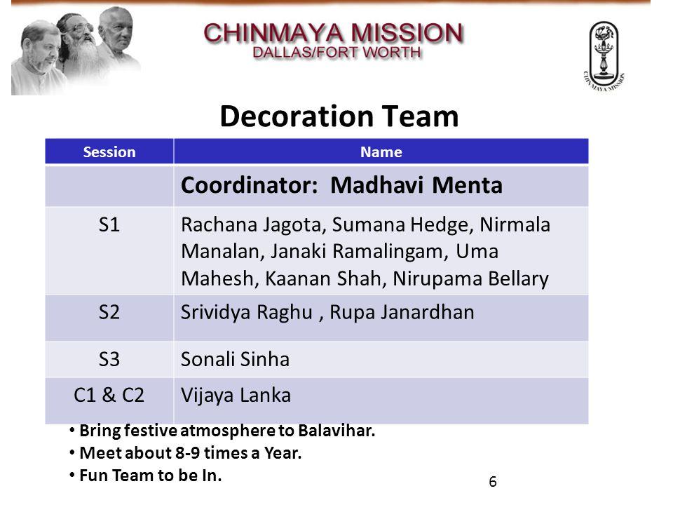 Decoration Team 6 SessionName Coordinator: Madhavi Menta S1Rachana Jagota, Sumana Hedge, Nirmala Manalan, Janaki Ramalingam, Uma Mahesh, Kaanan Shah, Nirupama Bellary S2Srividya Raghu, Rupa Janardhan S3Sonali Sinha C1 & C2Vijaya Lanka Bring festive atmosphere to Balavihar.