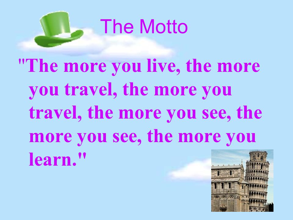 The Motto The more you live, the more you travel, the more you travel, the more you see, the more you see, the more you learn.