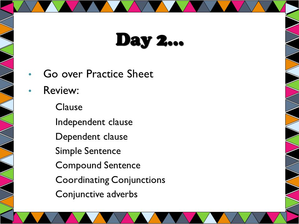 Day 2… Go over Practice Sheet Review: Clause Independent clause Dependent clause Simple Sentence Compound Sentence Coordinating Conjunctions Conjunctive adverbs