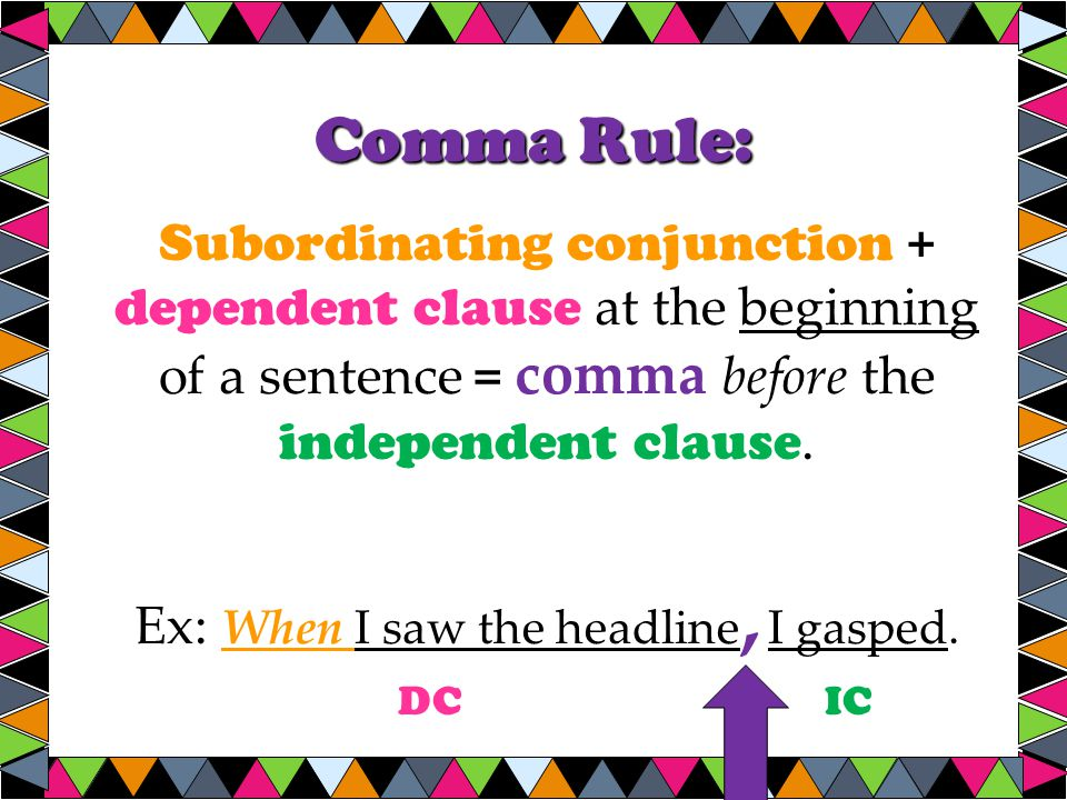 Comma Rule: Subordinating conjunction + dependent clause at the beginning of a sentence = comma before the independent clause.