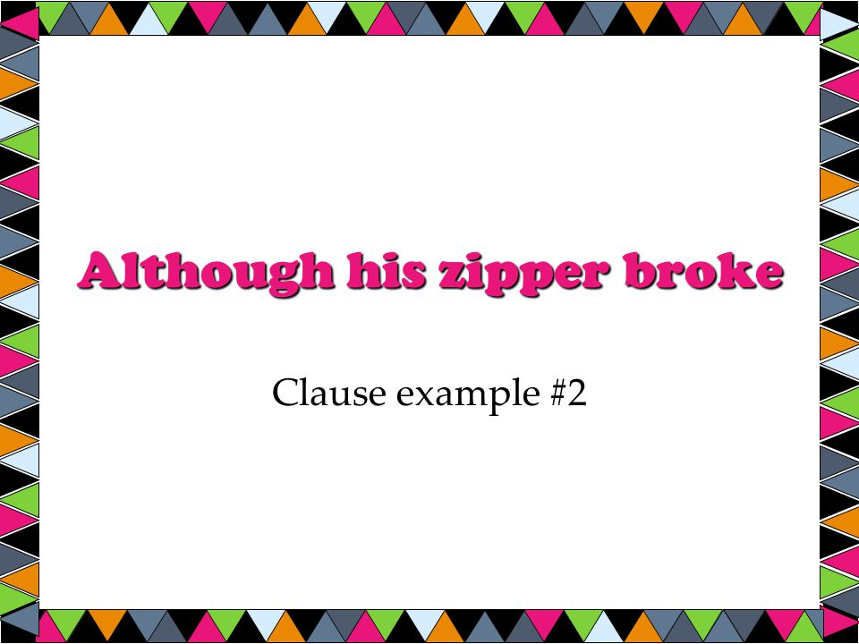 Although his zipper broke Clause example #2