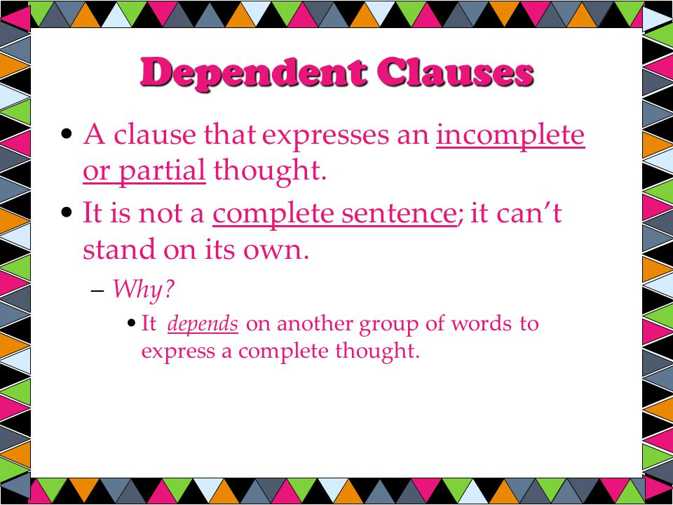 Dependent Clauses A clause that expresses an incomplete or partial thought.