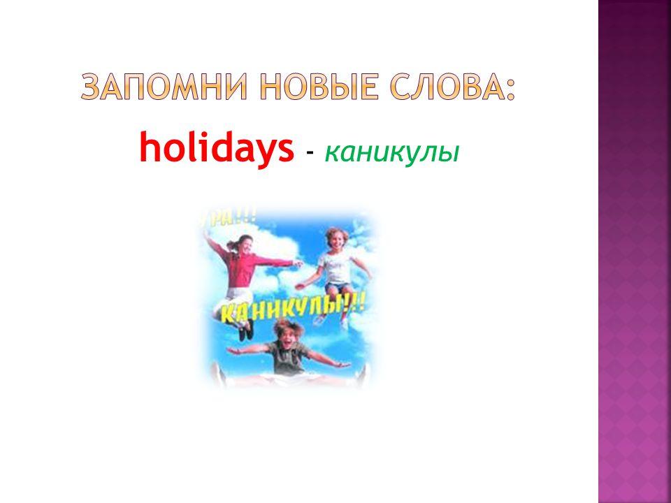 holidays - каникулы