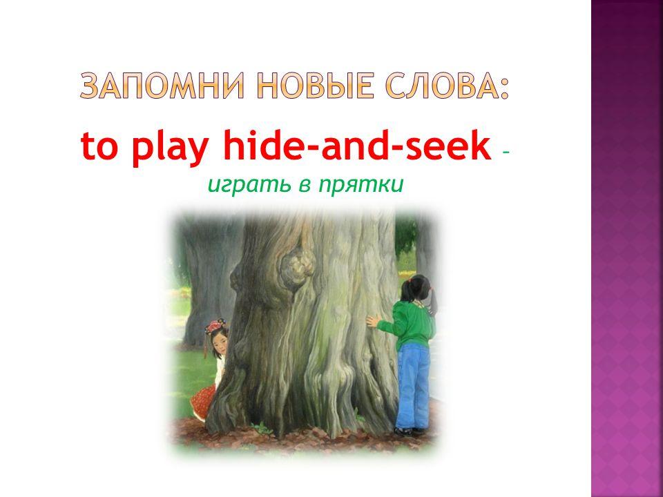 to play hide-and-seek – играть в прятки