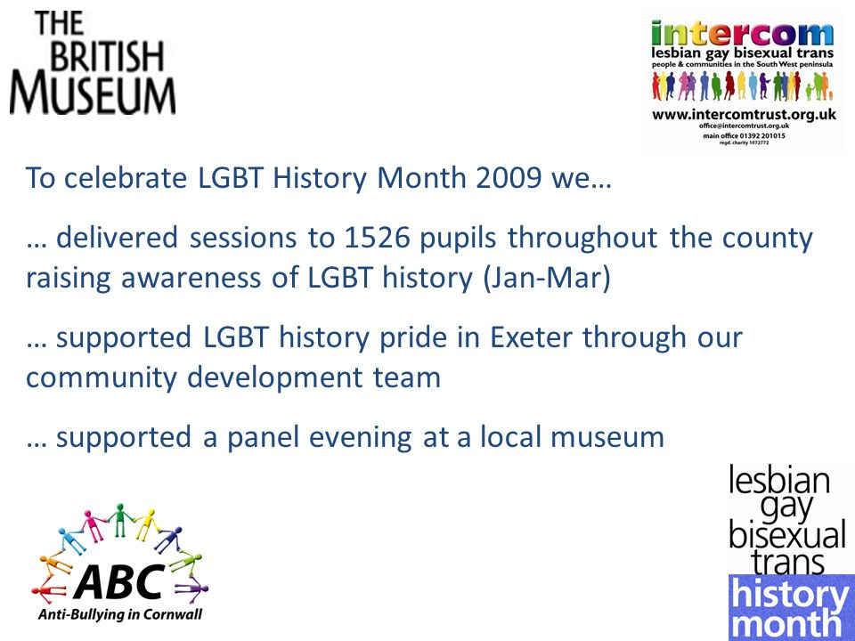 To celebrate LGBT History Month 2009 we… … delivered sessions to 1526 pupils throughout the county raising awareness of LGBT history (Jan-Mar) … supported LGBT history pride in Exeter through our community development team … supported a panel evening at a local museum