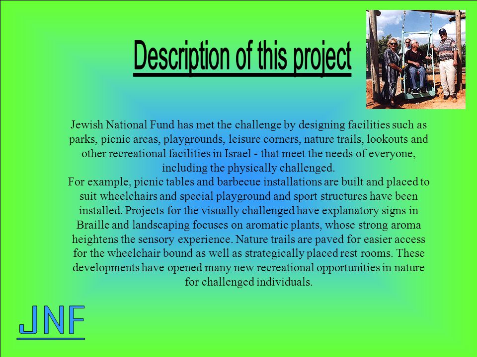Jewish National Fund has met the challenge by designing facilities such as parks, picnic areas, playgrounds, leisure corners, nature trails, lookouts and other recreational facilities in Israel - that meet the needs of everyone, including the physically challenged.