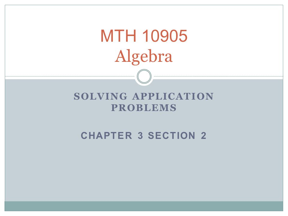 MTH 10905 Algebra SOLVING APPLICATION PROBLEMS CHAPTER 3 SECTION 2