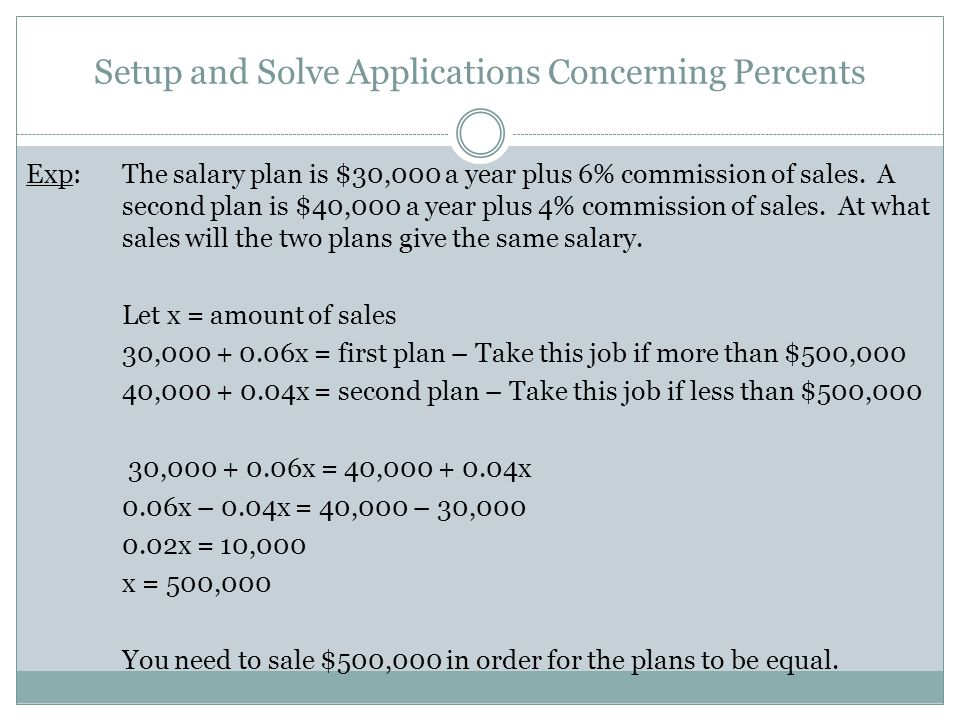 Setup and Solve Applications Concerning Percents Exp:The salary plan is $30,000 a year plus 6% commission of sales.