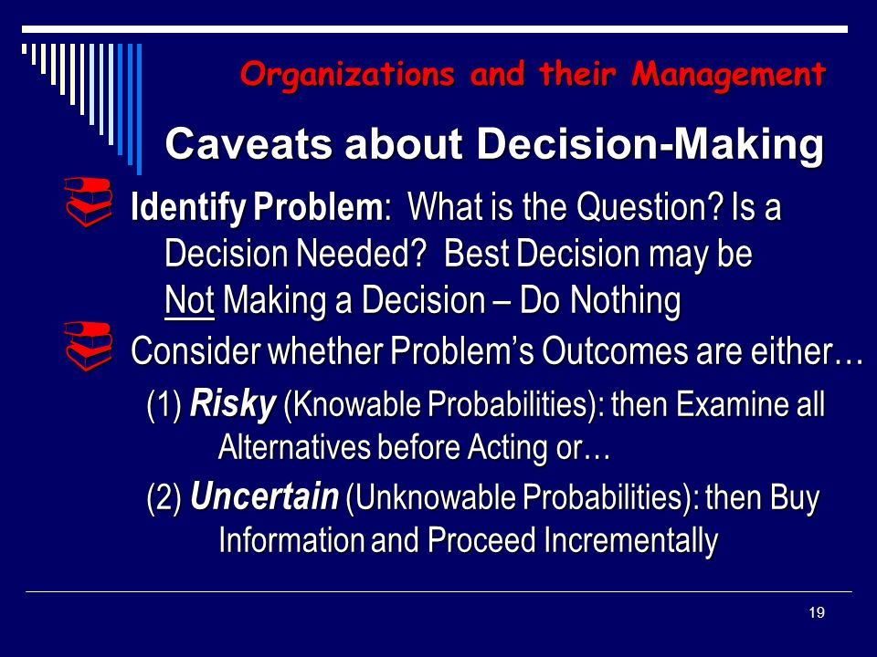18 Organizations and their Management Management's Tool for Performing its Responsibilities: Decision-Making Making Choices from Set of Alternatives (Choice Problems) about which: Policy to Make or Policy to Make or Action to Take Action to Take