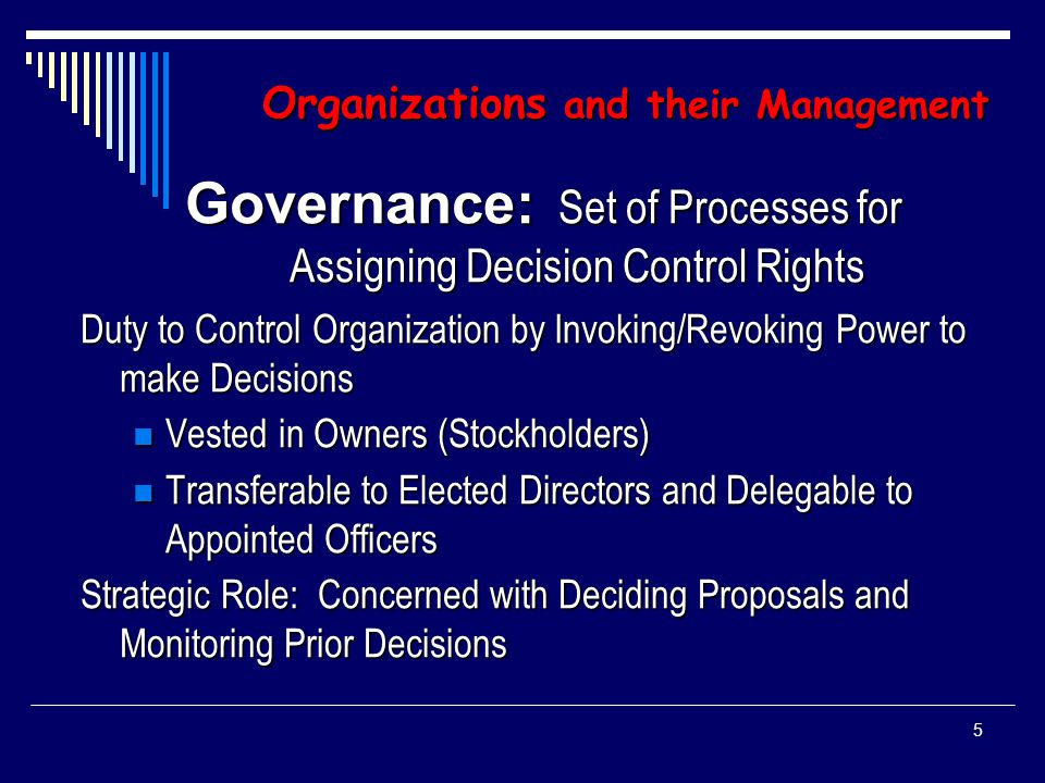 4 Organizations and their Management Management: Set of Processes Designed to Keep a Complicated System of People and Technology running Smoothly Activities: Planning, Budgeting, Staffing, Controlling and Problem-Solving Tactical Role: Initiate Proposals and Implement Ratified Decisions