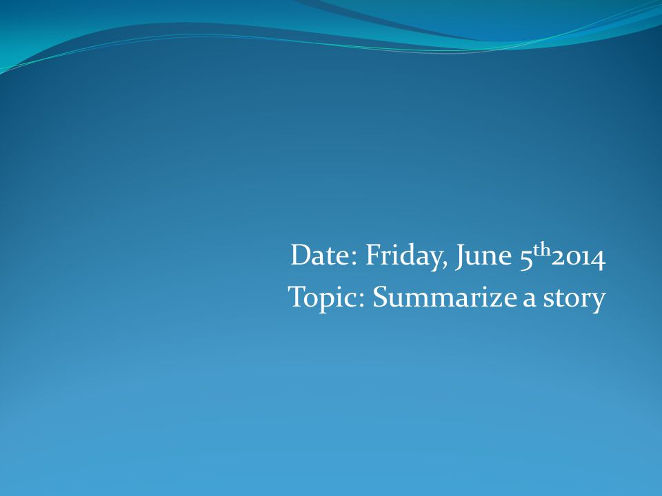 Date: Friday, June 5 th 2014 Topic: Summarize a story
