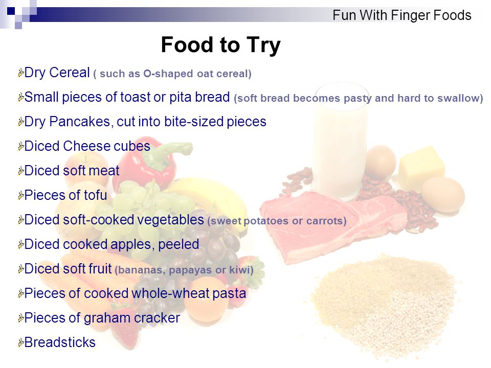 Food to Try Fun With Finger Foods Dry Cereal ( such as O-shaped oat cereal) Small pieces of toast or pita bread (soft bread becomes pasty and hard to swallow) Dry Pancakes, cut into bite-sized pieces Diced Cheese cubes Diced soft meat Pieces of tofu Diced soft-cooked vegetables (sweet potatoes or carrots) Diced cooked apples, peeled Diced soft fruit (bananas, papayas or kiwi) Pieces of cooked whole-wheat pasta Pieces of graham cracker Breadsticks