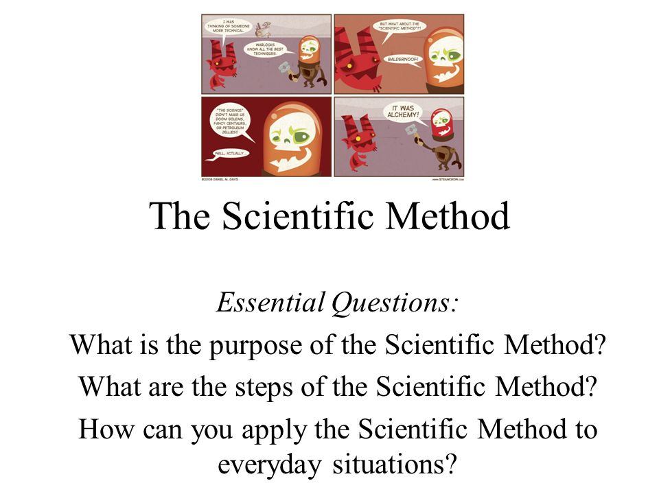 The Scientific Method Essential Questions: What is the purpose of the Scientific Method? What are the steps of the Scientific Method? How can you appl